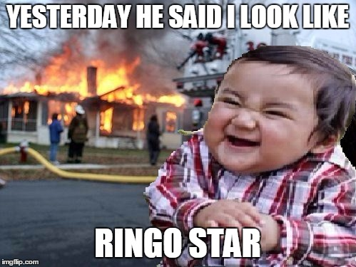 ill find you | YESTERDAY HE SAID I LOOK LIKE RINGO STAR | image tagged in ill find you | made w/ Imgflip meme maker