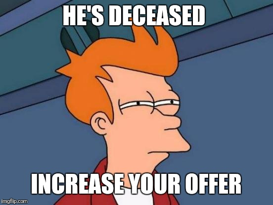 Futurama Fry Meme | HE'S DECEASED INCREASE YOUR OFFER | image tagged in memes,futurama fry | made w/ Imgflip meme maker