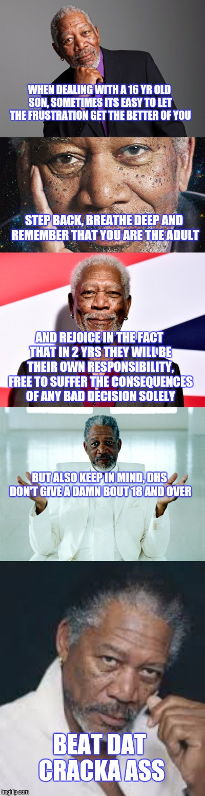 FREEMANFREEBIE | WHEN DEALING WITH A 16 YR OLD SON, SOMETIMES ITS EASY TO LET THE FRUSTRATION GET THE BETTER OF YOU BEAT DAT CRACKA ASS AND REJOICE IN THE FA | image tagged in morgan freeman,advice,kids,funny | made w/ Imgflip meme maker