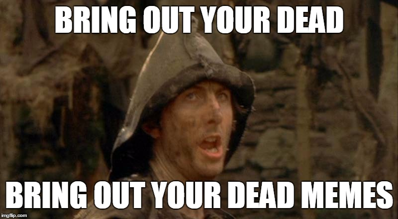 Bring out your dead memes! | BRING OUT YOUR DEAD BRING OUT YOUR DEAD MEMES | image tagged in bring out your dead,monty python,dead memes,funny,memes | made w/ Imgflip meme maker