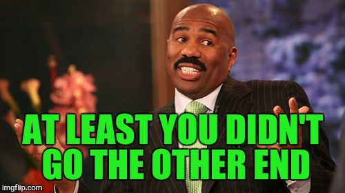 Steve Harvey Meme | AT LEAST YOU DIDN'T GO THE OTHER END | image tagged in memes,steve harvey | made w/ Imgflip meme maker