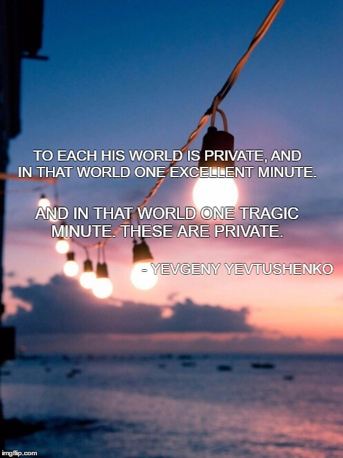 poetry | TO EACH HIS WORLD IS PRIVATE, AND IN THAT WORLD ONE EXCELLENT MINUTE. AND IN THAT WORLD ONE TRAGIC MINUTE. THESE ARE PRIVATE. - YEVGENY YEVT | image tagged in poem | made w/ Imgflip meme maker