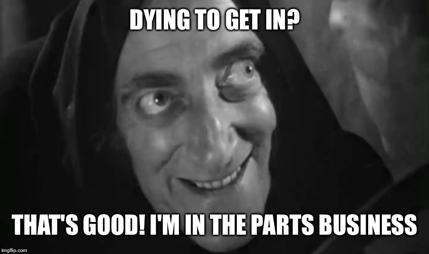 DYING TO GET IN? THAT'S GOOD! I'M IN THE PARTS BUSINESS | made w/ Imgflip meme maker