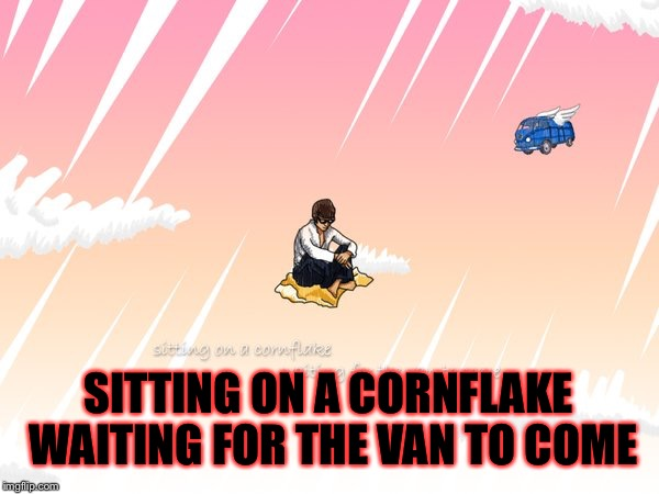 SITTING ON A CORNFLAKE WAITING FOR THE VAN TO COME | made w/ Imgflip meme maker