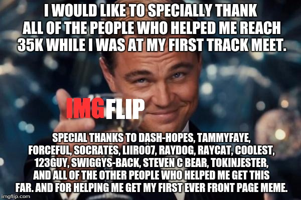 This is for every one who helped me get 35k yesterday | I WOULD LIKE TO SPECIALLY THANK ALL OF THE PEOPLE WHO HELPED ME REACH 35K WHILE I WAS AT MY FIRST TRACK MEET. SPECIAL THANKS TO DASH-HOPES,  | image tagged in memes,leonardo dicaprio cheers,thanks | made w/ Imgflip meme maker