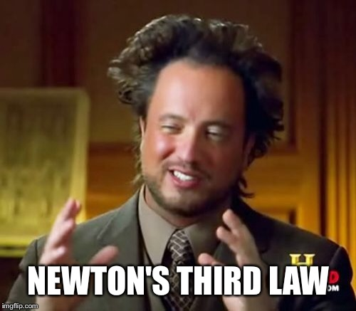 Ancient Aliens Meme | NEWTON'S THIRD LAW | image tagged in memes,ancient aliens | made w/ Imgflip meme maker