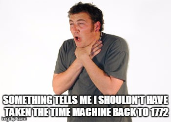SOMETHING TELLS ME I SHOULDN'T HAVE TAKEN THE TIME MACHINE BACK TO 1772 | made w/ Imgflip meme maker