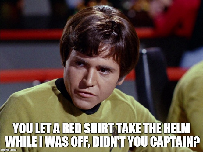 YOU LET A RED SHIRT TAKE THE HELM WHILE I WAS OFF, DIDN'T YOU CAPTAIN? | made w/ Imgflip meme maker