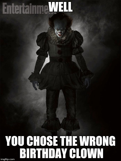 WELL YOU CHOSE THE WRONG BIRTHDAY CLOWN | image tagged in pennywise the dancing clown | made w/ Imgflip meme maker