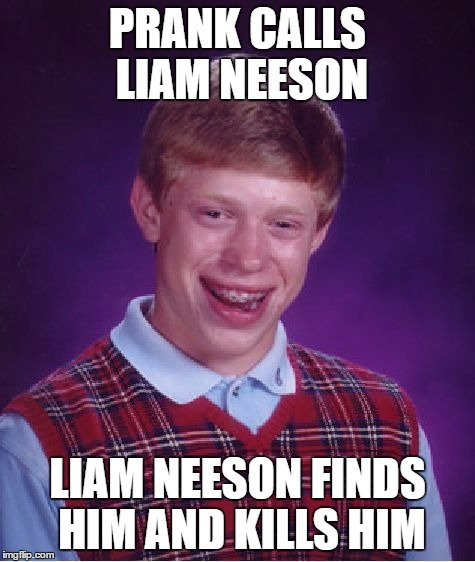 Bad Luck Brian Meme | PRANK CALLS LIAM NEESON LIAM NEESON FINDS HIM AND KILLS HIM | image tagged in memes,bad luck brian | made w/ Imgflip meme maker