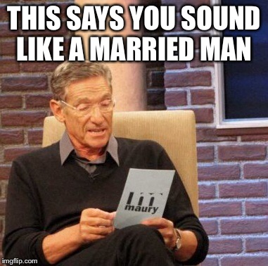 Maury Lie Detector Meme | THIS SAYS YOU SOUND LIKE A MARRIED MAN | image tagged in memes,maury lie detector | made w/ Imgflip meme maker