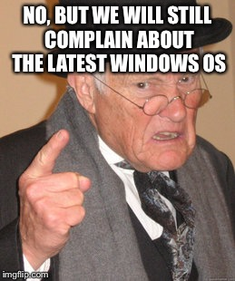 Back In My Day Meme | NO, BUT WE WILL STILL COMPLAIN ABOUT THE LATEST WINDOWS OS | image tagged in memes,back in my day | made w/ Imgflip meme maker