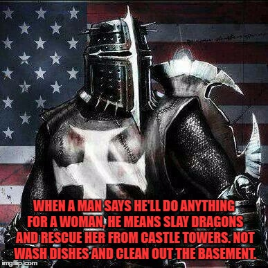 Mrrican Crusader Knight guy  | WHEN A MAN SAYS HE'LL DO ANYTHING FOR A WOMAN, HE MEANS SLAY DRAGONS AND RESCUE HER FROM CASTLE TOWERS. NOT WASH DISHES AND CLEAN OUT THE BA | image tagged in knight,chivalry,funny,funny memes,cleaning,woman | made w/ Imgflip meme maker