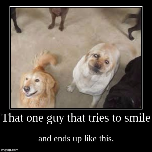 That one guy that tries to smile | and ends up like this. | image tagged in funny,demotivationals | made w/ Imgflip demotivational maker