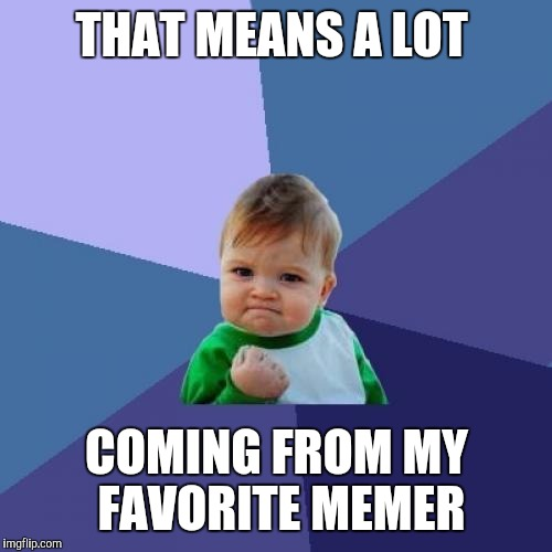 Success Kid Meme | THAT MEANS A LOT COMING FROM MY FAVORITE MEMER | image tagged in memes,success kid | made w/ Imgflip meme maker
