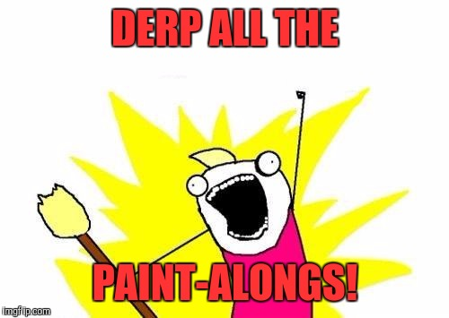 X All The Y Meme | DERP ALL THE PAINT-ALONGS! | image tagged in memes,x all the y | made w/ Imgflip meme maker