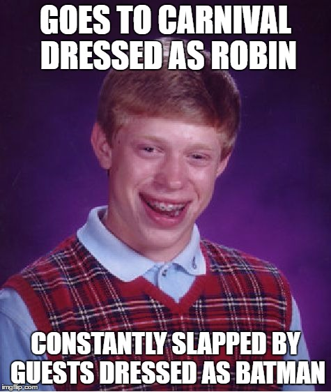 Bad Luck Brian | GOES TO CARNIVAL DRESSED AS ROBIN CONSTANTLY SLAPPED BY GUESTS DRESSED AS BATMAN | image tagged in memes,bad luck brian,batman slapping robin,batman,robin | made w/ Imgflip meme maker