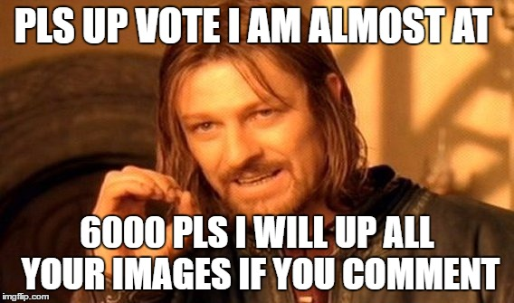 One Does Not Simply Meme | PLS UP VOTE I AM ALMOST AT 6000 PLS I WILL UP ALL YOUR IMAGES IF YOU COMMENT | image tagged in memes,one does not simply | made w/ Imgflip meme maker