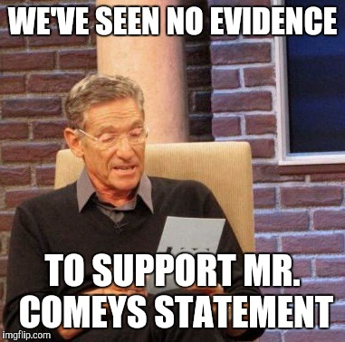 Maury Lie Detector Meme | WE'VE SEEN NO EVIDENCE TO SUPPORT MR. COMEYS STATEMENT | image tagged in memes,maury lie detector | made w/ Imgflip meme maker