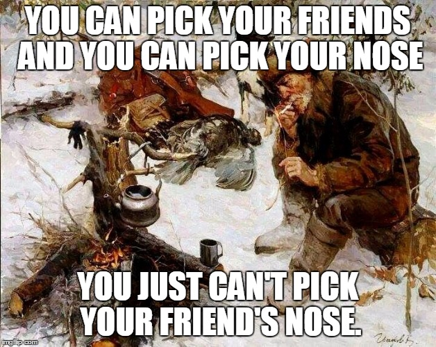 Picking friends and noses | YOU CAN PICK YOUR FRIENDS AND YOU CAN PICK YOUR NOSE YOU JUST CAN'T PICK YOUR FRIEND'S NOSE. | image tagged in wise mountain man,words of wisdom,funny,memes,lolz,mountain man | made w/ Imgflip meme maker
