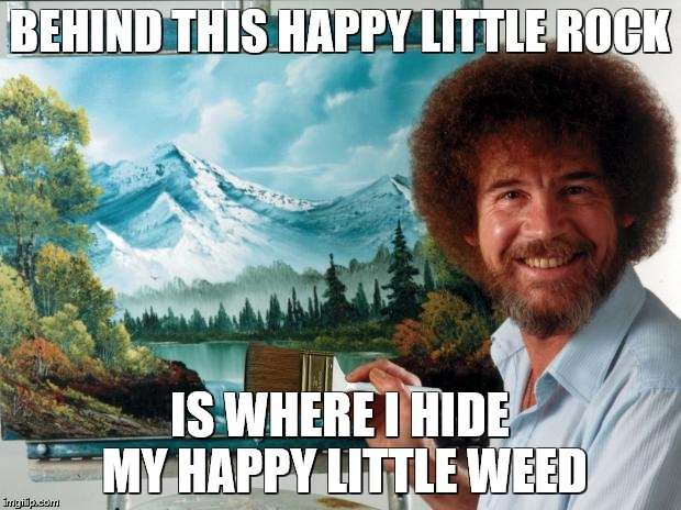 Bob Ross Week (A Lafonso Event) | BEHIND THIS HAPPY LITTLE ROCK IS WHERE I HIDE MY HAPPY LITTLE WEED | image tagged in bob ross | made w/ Imgflip meme maker