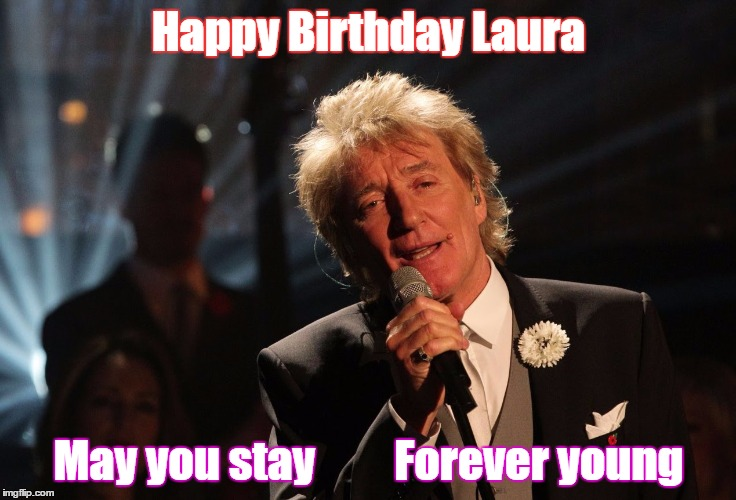 Rod Stewart Birthday Wish | Happy Birthday Laura May you stay         Forever young | image tagged in happy birthday,forever young | made w/ Imgflip meme maker