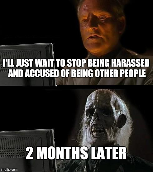 Ill Just Wait Here Meme | I'LL JUST WAIT TO STOP BEING HARASSED AND ACCUSED OF BEING OTHER PEOPLE 2 MONTHS LATER | image tagged in memes,ill just wait here | made w/ Imgflip meme maker