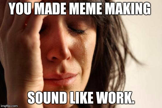 First World Problems Meme | YOU MADE MEME MAKING SOUND LIKE WORK. | image tagged in memes,first world problems | made w/ Imgflip meme maker