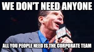 WE DON'T NEED ANYONE ALL YOU PEOPLE NEED IS THE CORPORATE TEAM | made w/ Imgflip meme maker