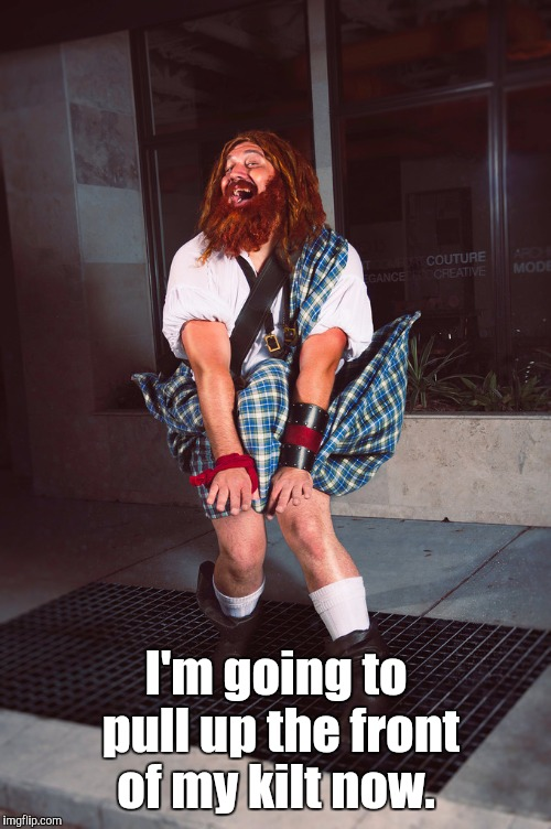 10tyr0.jpg | I'm going to pull up the front of my kilt now. | image tagged in 10tyr0jpg | made w/ Imgflip meme maker