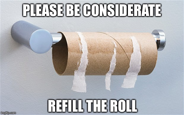 Empty toilet paper roll | PLEASE BE CONSIDERATE REFILL THE ROLL | image tagged in empty toilet paper roll | made w/ Imgflip meme maker