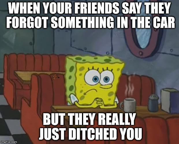 Spongebob Waiting | WHEN YOUR FRIENDS SAY THEY FORGOT SOMETHING IN THE CAR BUT THEY REALLY JUST DITCHED YOU | image tagged in spongebob waiting,scumbag | made w/ Imgflip meme maker