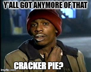 Y'all Got Any More Of That Meme | Y'ALL GOT ANYMORE OF THAT CRACKER PIE? | image tagged in memes,yall got any more of | made w/ Imgflip meme maker