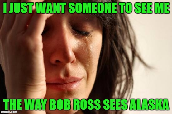 Bob Ross Week...A Lafonso Event | I JUST WANT SOMEONE TO SEE ME THE WAY BOB ROSS SEES ALASKA | image tagged in memes,first world problems,bob ross week | made w/ Imgflip meme maker