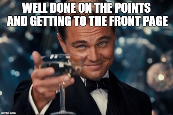 Leonardo Dicaprio Cheers Meme | WELL DONE ON THE POINTS AND GETTING TO THE FRONT PAGE | image tagged in memes,leonardo dicaprio cheers | made w/ Imgflip meme maker
