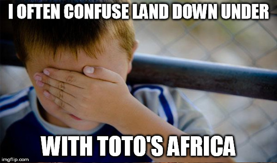 It's gonna take a lot to take me away from you.  You better run, you better take cover | I OFTEN CONFUSE LAND DOWN UNDER WITH TOTO'S AFRICA | image tagged in memes,africa,toto,men at work | made w/ Imgflip meme maker