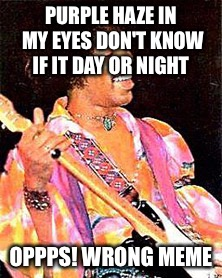 PURPLE HAZE IN MY EYES DON'T KNOW IF IT DAY OR NIGHT OPPPS! WRONG MEME | made w/ Imgflip meme maker