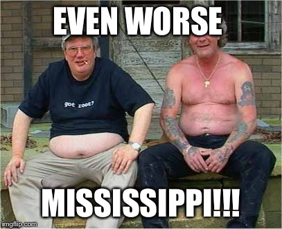 EVEN WORSE MISSISSIPPI!!! | made w/ Imgflip meme maker