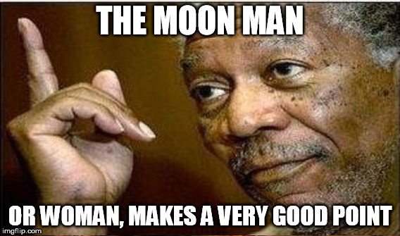 THE MOON MAN OR WOMAN, MAKES A VERY GOOD POINT | made w/ Imgflip meme maker