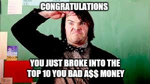 CONGRATULATIONS YOU JUST BROKE INTO THE TOP 10 YOU BAD A$$ MONEY | made w/ Imgflip meme maker