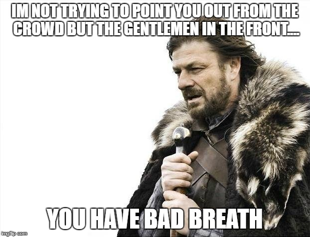 Brace Yourselves X is Coming | IM NOT TRYING TO POINT YOU OUT FROM THE CROWD BUT THE GENTLEMEN IN THE FRONT.... YOU HAVE BAD BREATH | image tagged in memes,brace yourselves x is coming | made w/ Imgflip meme maker