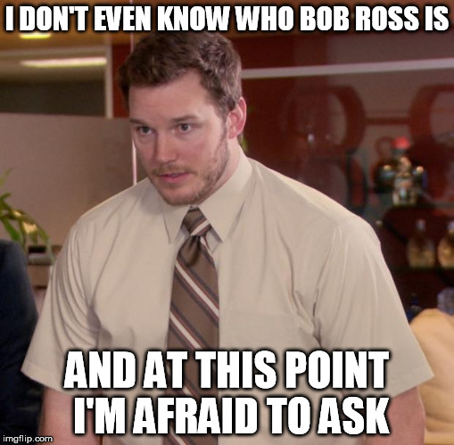 is there something I missed or am I too old?  Bob Ross Week ... A Lafonso Event  | I DON'T EVEN KNOW WHO BOB ROSS IS AND AT THIS POINT I'M AFRAID TO ASK | image tagged in memes,afraid to ask andy,bob ross week | made w/ Imgflip meme maker