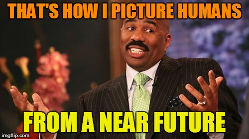 Steve Harvey Meme | THAT'S HOW I PICTURE HUMANS FROM A NEAR FUTURE | image tagged in memes,steve harvey | made w/ Imgflip meme maker