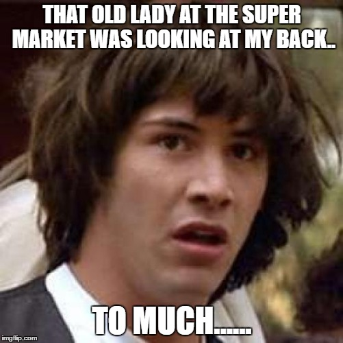 Conspiracy Keanu | THAT OLD LADY AT THE SUPER MARKET WAS LOOKING AT MY BACK.. TO MUCH...... | image tagged in memes,conspiracy keanu | made w/ Imgflip meme maker