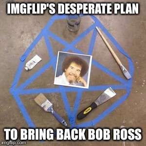 We must have more happy little trees! | IMGFLIP'S DESPERATE PLAN TO BRING BACK BOB ROSS | image tagged in bob ross week,bob ross,memes,funny | made w/ Imgflip meme maker