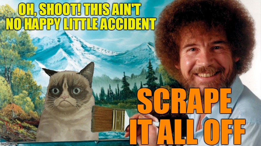 Bob Ross Week featuring Grumpy Cat  - April 3 - 9 - A Lafonso Event (That's me...) | OH, SHOOT! THIS AIN'T NO HAPPY LITTLE ACCIDENT SCRAPE IT ALL OFF | image tagged in memes,bob ross,bob ross week,grumpy cat | made w/ Imgflip meme maker