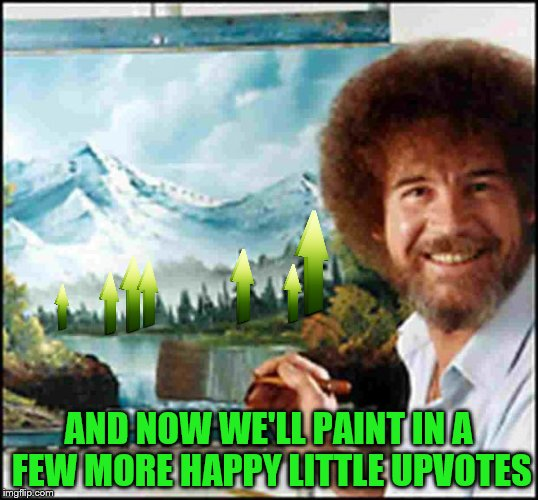 Bob gives out some happy little up-votes for Bob Ross Week | AND NOW WE'LL PAINT IN A FEW MORE HAPPY LITTLE UPVOTES | image tagged in bob ross,bob ross week,upvotes,upvote week | made w/ Imgflip meme maker