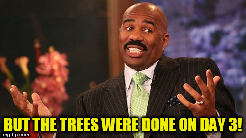 Steve Harvey Meme | BUT THE TREES WERE DONE ON DAY 3! | image tagged in memes,steve harvey | made w/ Imgflip meme maker