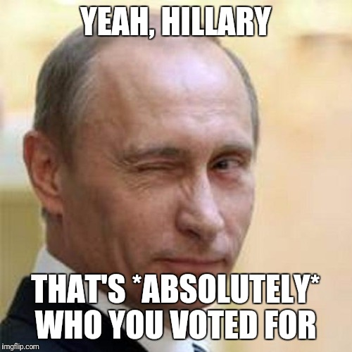 Putin Winking | YEAH, HILLARY THAT'S *ABSOLUTELY* WHO YOU VOTED FOR | image tagged in putin winking | made w/ Imgflip meme maker