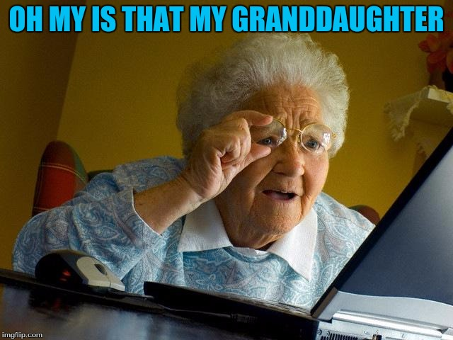 Grandma Finds The Internet Meme | OH MY IS THAT MY GRANDDAUGHTER | image tagged in memes,grandma finds the internet | made w/ Imgflip meme maker
